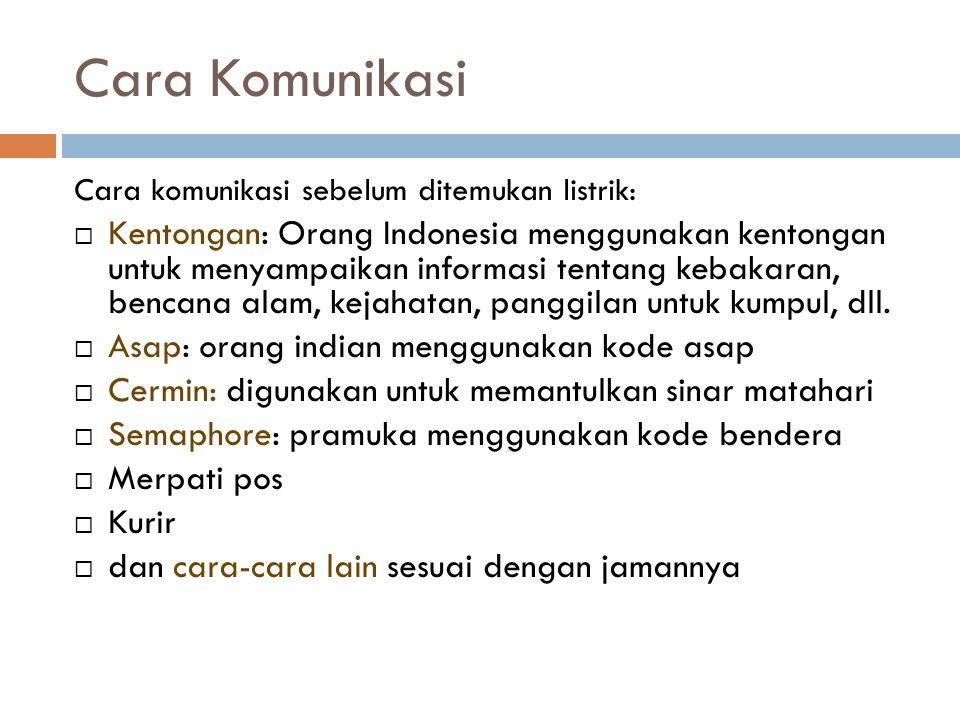 Cara Komunikasi Cara komunikasi sebelum ditemukan listrik:  Kentongan: Orang Indonesia menggunakan kentongan untuk menyampaikan informasi tentang kebakaran, bencana alam, kejahatan, panggilan untuk kumpul, dll.