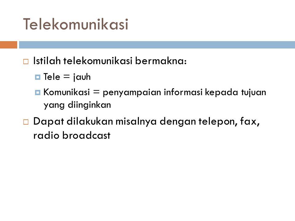Telekomunikasi  Istilah telekomunikasi bermakna:  Tele = jauh  Komunikasi = penyampaian informasi kepada tujuan yang diinginkan  Dapat dilakukan misalnya dengan telepon, fax, radio broadcast