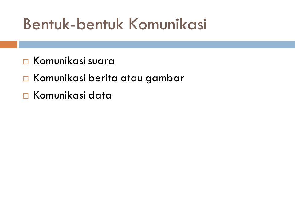 Bentuk-bentuk Komunikasi  Komunikasi suara  Komunikasi berita atau gambar  Komunikasi data