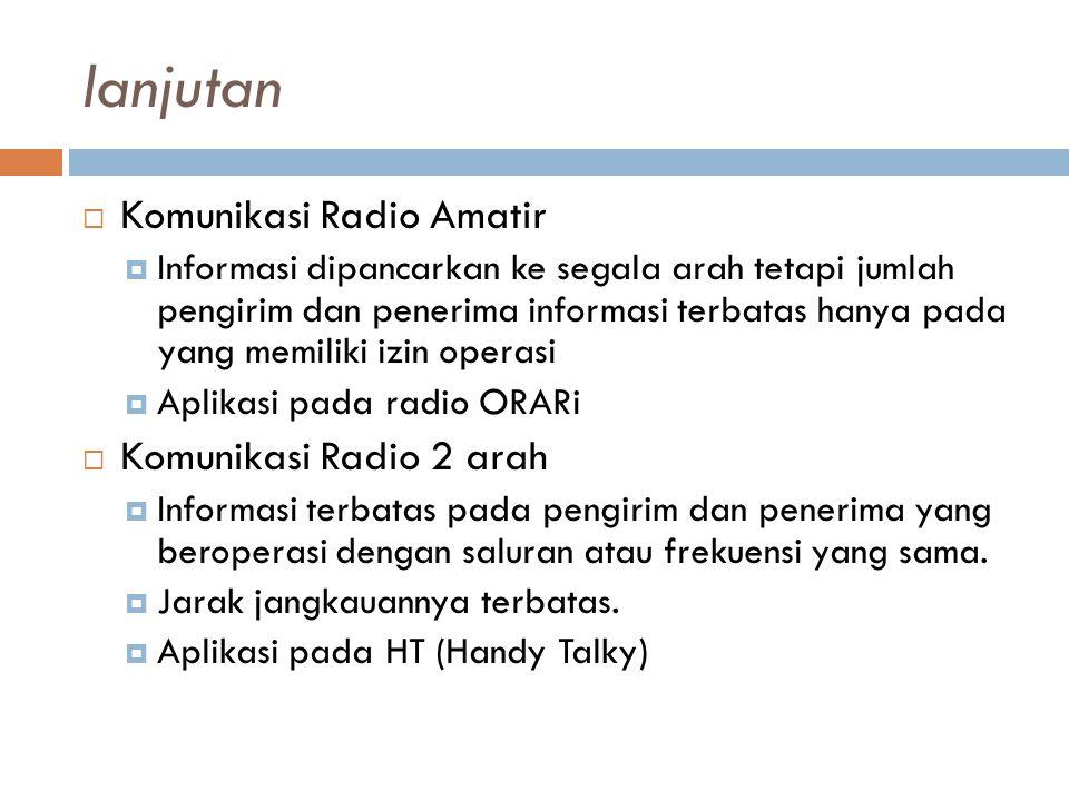 lanjutan  Komunikasi Radio Amatir  Informasi dipancarkan ke segala arah tetapi jumlah pengirim dan penerima informasi terbatas hanya pada yang memiliki izin operasi  Aplikasi pada radio ORARi  Komunikasi Radio 2 arah  Informasi terbatas pada pengirim dan penerima yang beroperasi dengan saluran atau frekuensi yang sama.