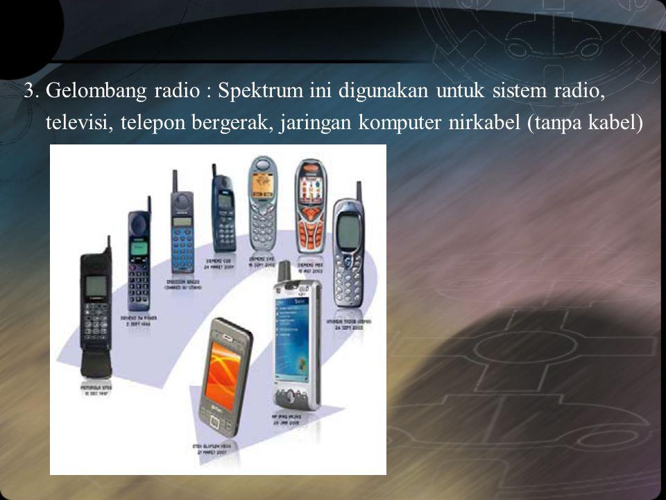3. Gelombang radio : Spektrum ini digunakan untuk sistem radio, televisi, telepon bergerak, jaringan komputer nirkabel (tanpa kabel)