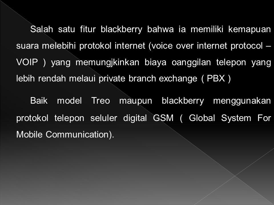 Salah satu fitur blackberry bahwa ia memiliki kemapuan suara melebihi protokol internet (voice over internet protocol – VOIP ) yang memungjkinkan biaya oanggilan telepon yang lebih rendah melaui private branch exchange ( PBX ) Baik model Treo maupun blackberry menggunakan protokol telepon seluler digital GSM ( Global System For Mobile Communication).
