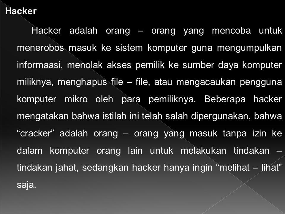Hacker Hacker adalah orang – orang yang mencoba untuk menerobos masuk ke sistem komputer guna mengumpulkan informaasi, menolak akses pemilik ke sumber daya komputer miliknya, menghapus file – file, atau mengacaukan pengguna komputer mikro oleh para pemiliknya.