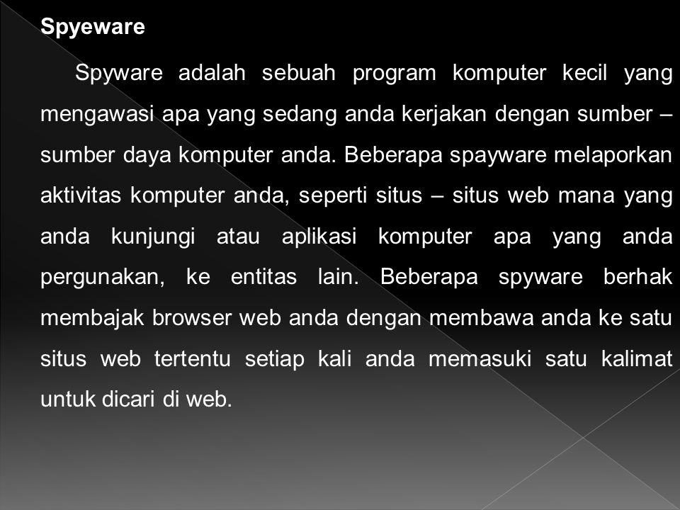 Spyeware Spyware adalah sebuah program komputer kecil yang mengawasi apa yang sedang anda kerjakan dengan sumber – sumber daya komputer anda. Beberapa