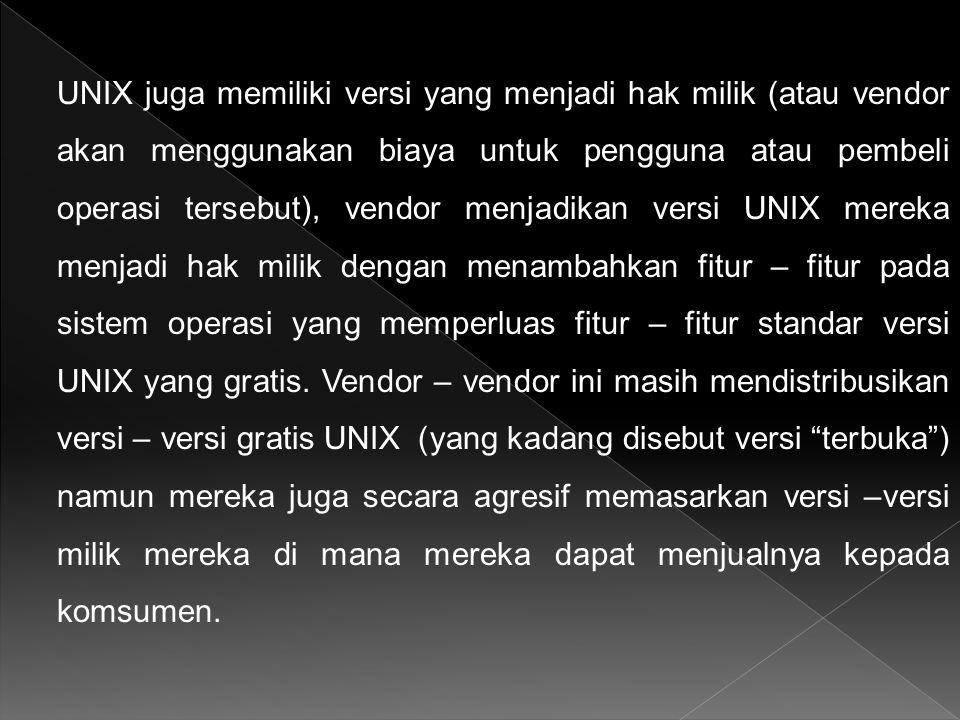 UNIX juga memiliki versi yang menjadi hak milik (atau vendor akan menggunakan biaya untuk pengguna atau pembeli operasi tersebut), vendor menjadikan versi UNIX mereka menjadi hak milik dengan menambahkan fitur – fitur pada sistem operasi yang memperluas fitur – fitur standar versi UNIX yang gratis.
