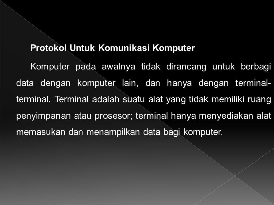 Protokol Untuk Komunikasi Komputer Komputer pada awalnya tidak dirancang untuk berbagi data dengan komputer lain, dan hanya dengan terminal- terminal.