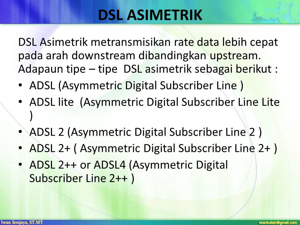 DSL ASIMETRIK DSL Asimetrik metransmisikan rate data lebih cepat pada arah downstream dibandingkan upstream.