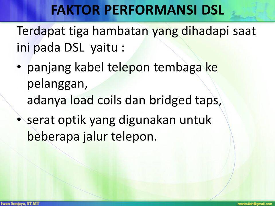 FAKTOR PERFORMANSI DSL Terdapat tiga hambatan yang dihadapi saat ini pada DSL yaitu : • panjang kabel telepon tembaga ke pelanggan, adanya load coils dan bridged taps, • serat optik yang digunakan untuk beberapa jalur telepon.