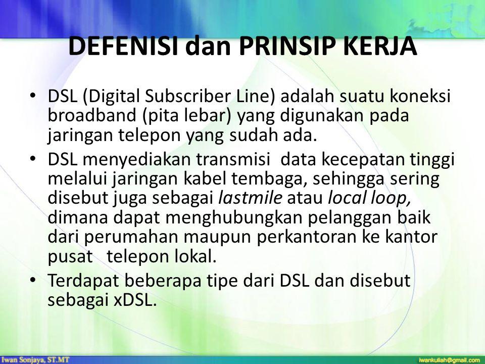 DEFENISI dan PRINSIP KERJA • DSL (Digital Subscriber Line) adalah suatu koneksi broadband (pita lebar) yang digunakan pada jaringan telepon yang sudah ada.