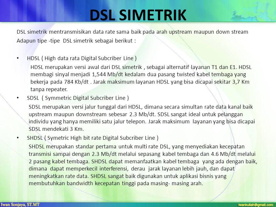 DSL SIMETRIK DSL simetrik mentransmisikan data rate sama baik pada arah upstream maupun down stream Adapun tipe -tipe DSL simetrik sebagai berikut : • HDSL ( High data rata Digital Subcriber Line ) HDSL merupakan versi awal dari DSL simetrik, sebagai alternatif layanan T1 dan E1.