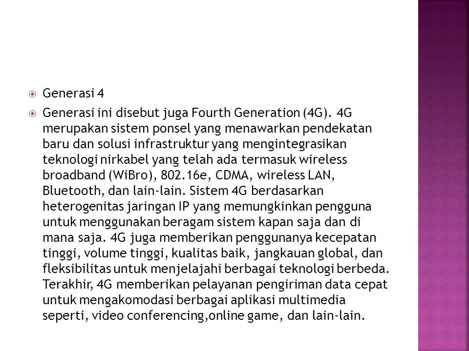  Generasi 4  Generasi ini disebut juga Fourth Generation (4G). 4G merupakan sistem ponsel yang menawarkan pendekatan baru dan solusi infrastruktur y
