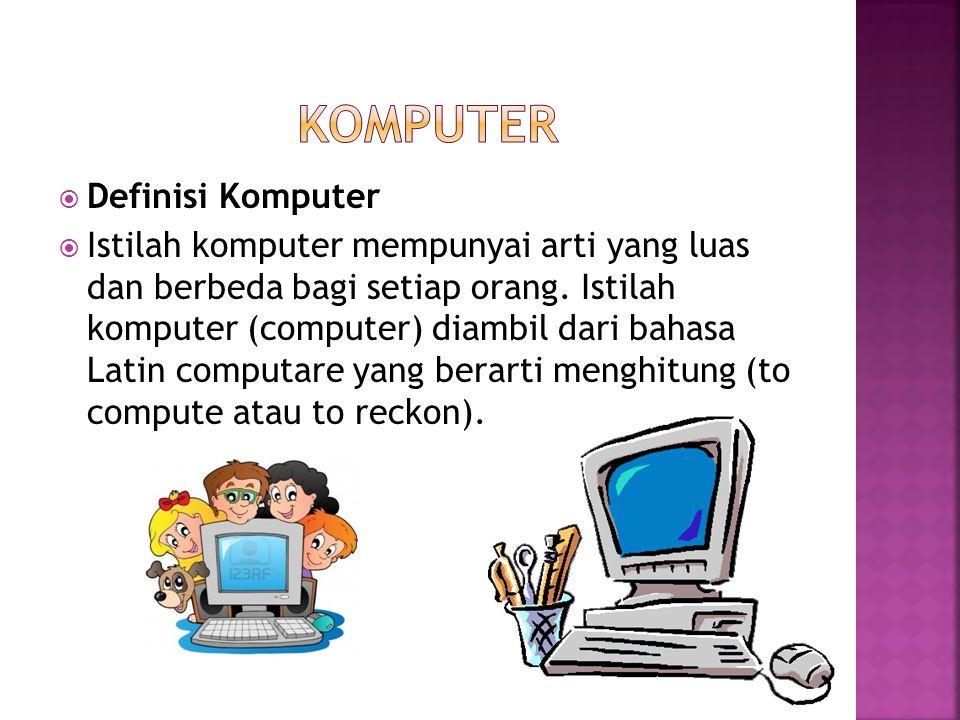  Definisi Komputer  Istilah komputer mempunyai arti yang luas dan berbeda bagi setiap orang. Istilah komputer (computer) diambil dari bahasa Latin c
