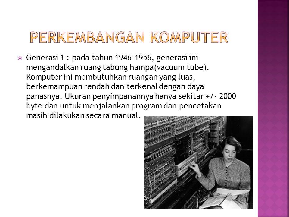  Generasi 1 : pada tahun 1946-1956, generasi ini mengandalkan ruang tabung hampa(vacuum tube). Komputer ini membutuhkan ruangan yang luas, berkemampu