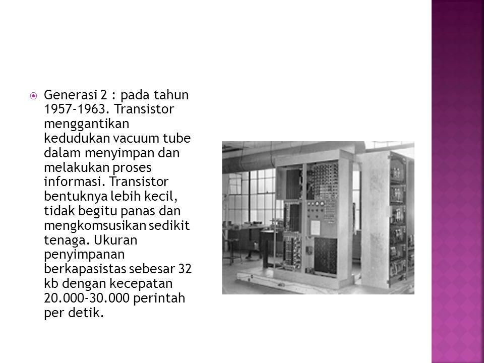  Generasi 2 : pada tahun 1957-1963. Transistor menggantikan kedudukan vacuum tube dalam menyimpan dan melakukan proses informasi. Transistor bentukny