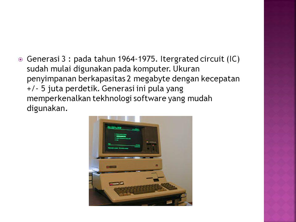  Generasi 3 : pada tahun 1964-1975. Itergrated circuit (IC) sudah mulai digunakan pada komputer. Ukuran penyimpanan berkapasitas 2 megabyte dengan ke