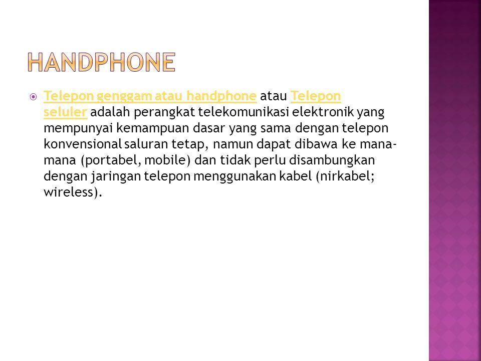  Telepon genggam atau handphone atau Telepon seluler adalah perangkat telekomunikasi elektronik yang mempunyai kemampuan dasar yang sama dengan telepon konvensional saluran tetap, namun dapat dibawa ke mana- mana (portabel, mobile) dan tidak perlu disambungkan dengan jaringan telepon menggunakan kabel (nirkabel; wireless).