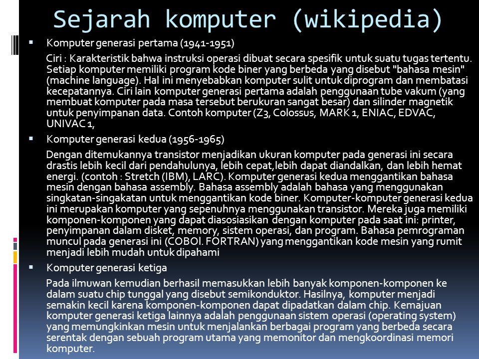 Sejarah komputer (wikipedia)  Komputer generasi pertama (1941-1951) Ciri : Karakteristik bahwa instruksi operasi dibuat secara spesifik untuk suatu tugas tertentu.