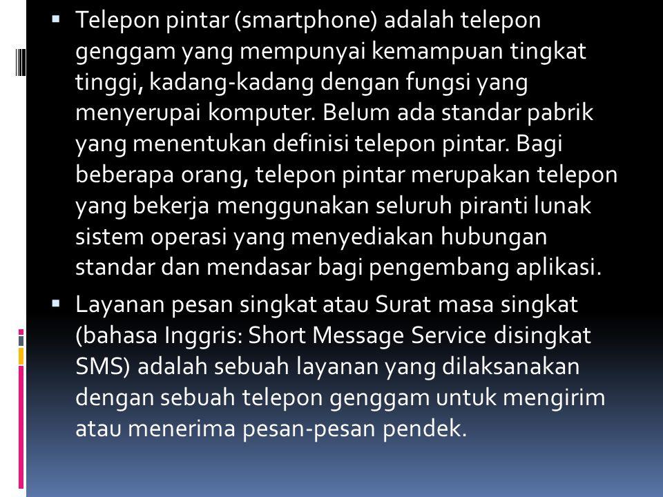  Telepon pintar (smartphone) adalah telepon genggam yang mempunyai kemampuan tingkat tinggi, kadang-kadang dengan fungsi yang menyerupai komputer.