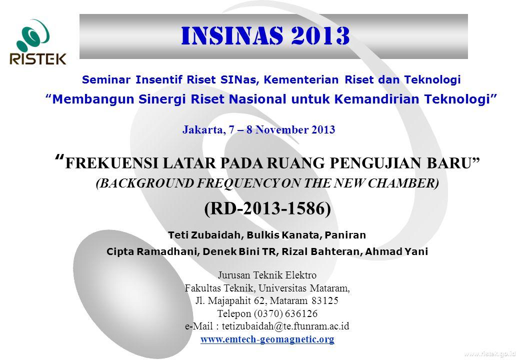 www.ristek.go.id Jakarta, 7 – 8 November 2013 Seminar Insentif Riset SINas, Kementerian Riset dan Teknologi Membangun Sinergi Riset Nasional untuk Kemandirian Teknologi INSINAS 2013 FREKUENSI LATAR PADA RUANG PENGUJIAN BARU (BACKGROUND FREQUENCY ON THE NEW CHAMBER) (RD-2013-1586) Teti Zubaidah, Bulkis Kanata, Paniran Cipta Ramadhani, Denek Bini TR, Rizal Bahteran, Ahmad Yani Jurusan Teknik Elektro Fakultas Teknik, Universitas Mataram, Jl.