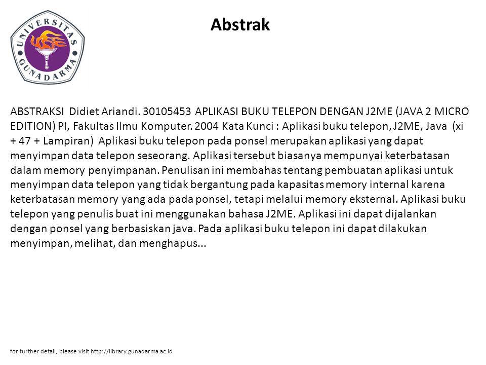 Abstrak ABSTRAKSI Didiet Ariandi. 30105453 APLIKASI BUKU TELEPON DENGAN J2ME (JAVA 2 MICRO EDITION) PI, Fakultas Ilmu Komputer. 2004 Kata Kunci : Apli
