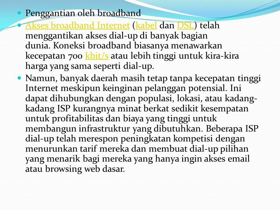 Penggantian oleh broadband  Akses broadband Internet (kabel dan DSL) telah menggantikan akses dial-up di banyak bagian dunia. Koneksi broadband bia