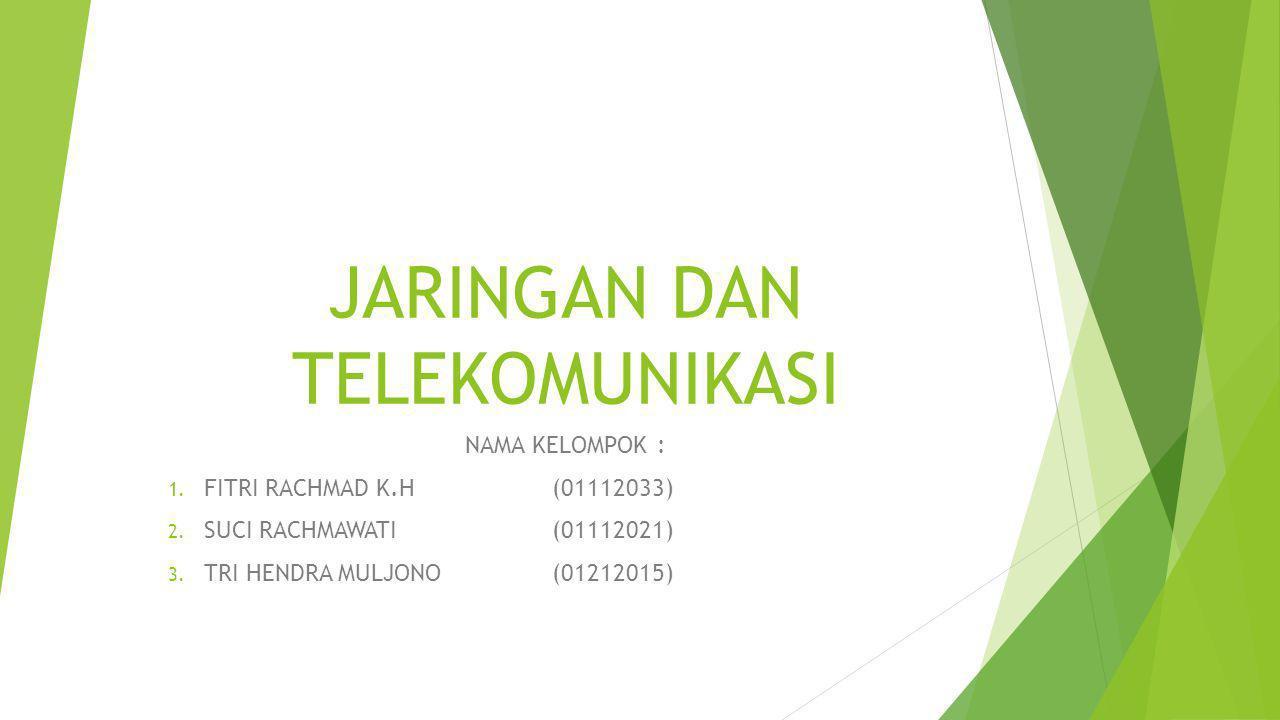 JARINGAN DAN TELEKOMUNIKASI NAMA KELOMPOK: 1. FITRI RACHMAD K.H(01112033) 2.
