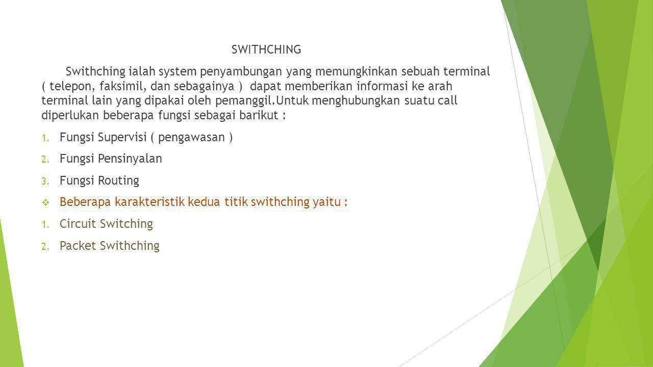 SWITHCHING Swithching ialah system penyambungan yang memungkinkan sebuah terminal ( telepon, faksimil, dan sebagainya ) dapat memberikan informasi ke arah terminal lain yang dipakai oleh pemanggil.Untuk menghubungkan suatu call diperlukan beberapa fungsi sebagai barikut : 1.