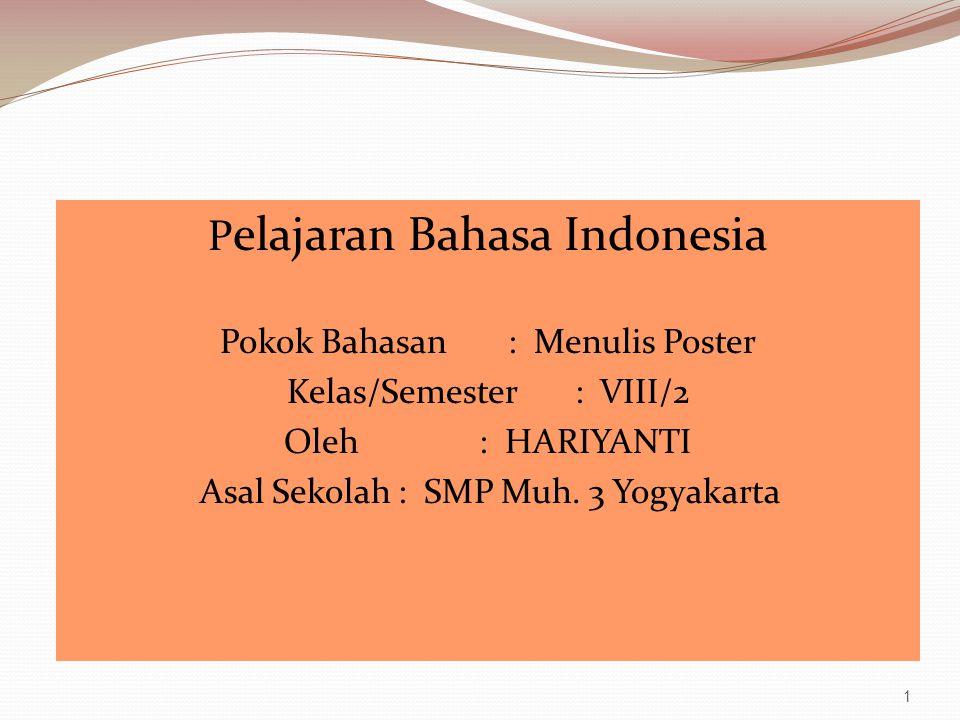 P elajaran Bahasa Indonesia Pokok Bahasan: Menulis Poster Kelas/Semester: VIII/2 Oleh : HARIYANTI Asal Sekolah : SMP Muh. 3 Yogyakarta 1