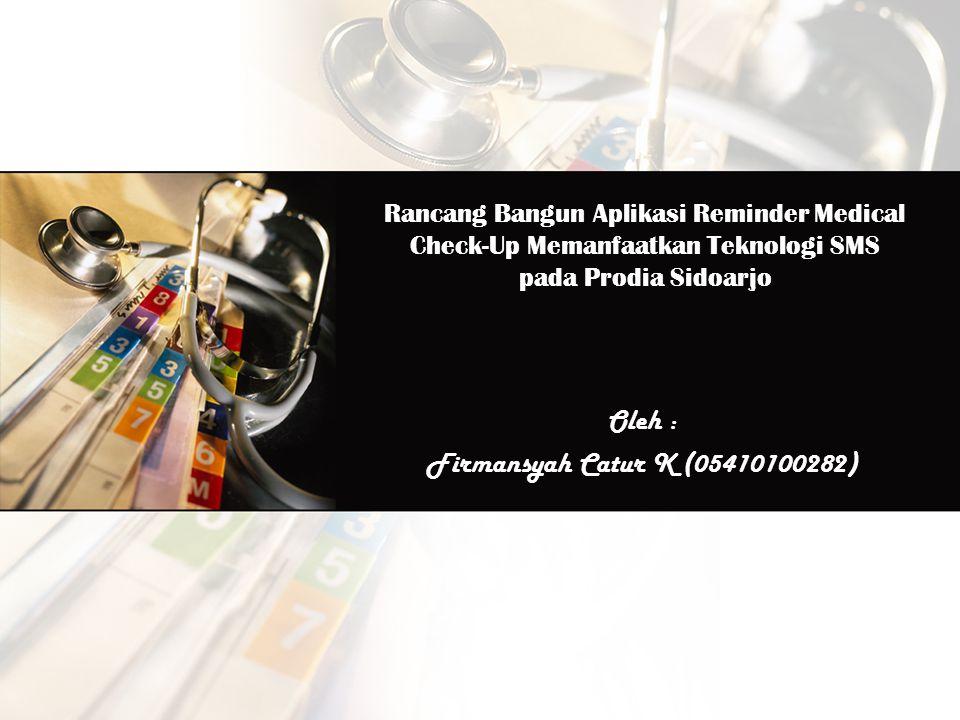 Rancang Bangun Aplikasi Reminder Medical Check-Up Memanfaatkan Teknologi SMS pada Prodia Sidoarjo Oleh : Firmansyah Catur K (05410100282)