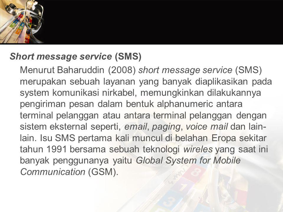 Short message service (SMS) Menurut Baharuddin (2008) short message service (SMS) merupakan sebuah layanan yang banyak diaplikasikan pada system komunikasi nirkabel, memungkinkan dilakukannya pengiriman pesan dalam bentuk alphanumeric antara terminal pelanggan atau antara terminal pelanggan dengan sistem eksternal seperti, email, paging, voice mail dan lain- lain.