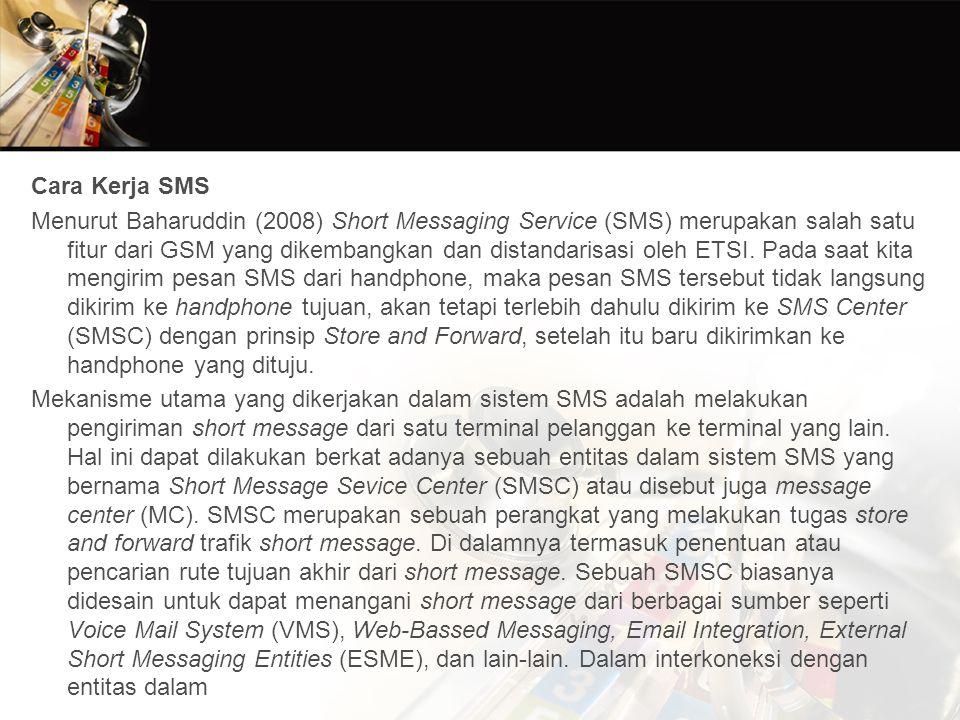Cara Kerja SMS Menurut Baharuddin (2008) Short Messaging Service (SMS) merupakan salah satu fitur dari GSM yang dikembangkan dan distandarisasi oleh ETSI.
