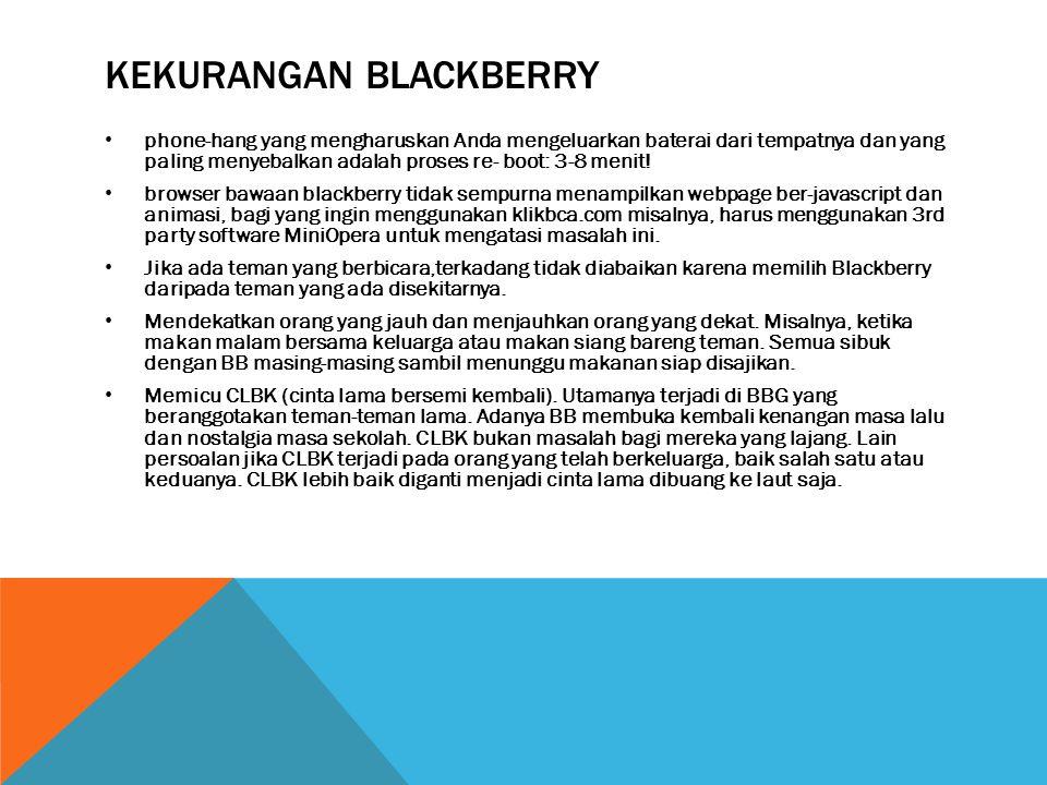 KEKURANGAN BLACKBERRY • phone-hang yang mengharuskan Anda mengeluarkan baterai dari tempatnya dan yang paling menyebalkan adalah proses re- boot: 3-8 menit.
