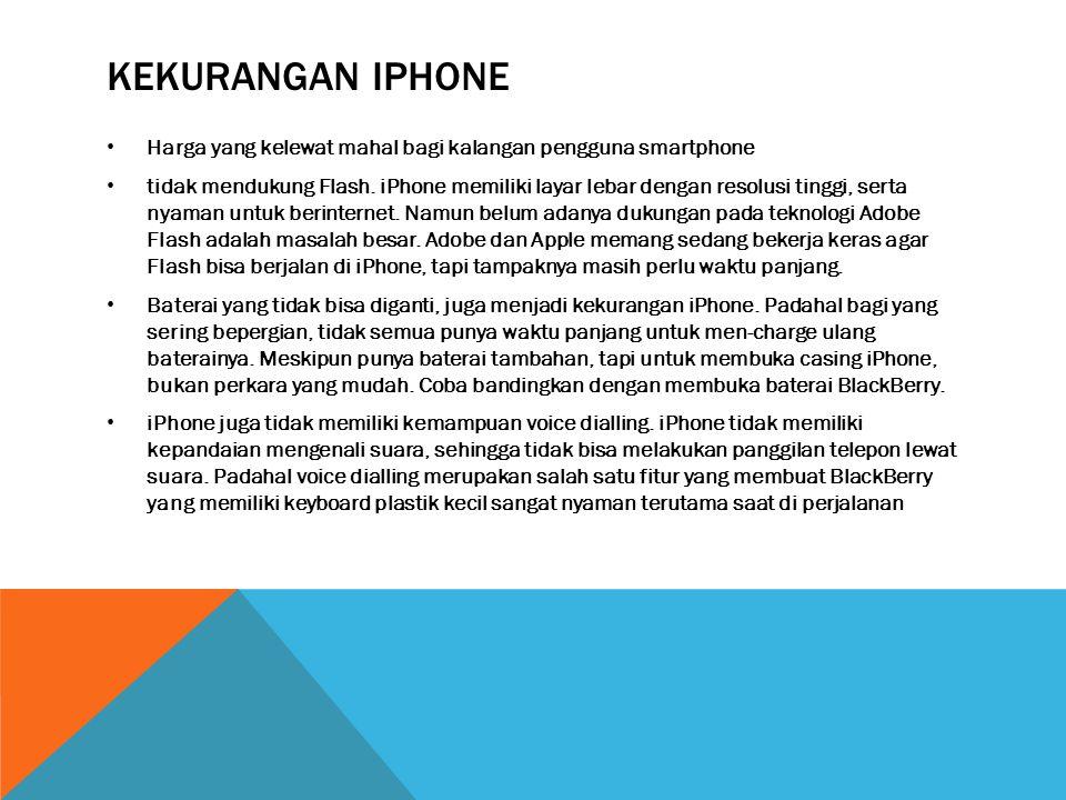 KEKURANGAN IPHONE • Harga yang kelewat mahal bagi kalangan pengguna smartphone • tidak mendukung Flash.