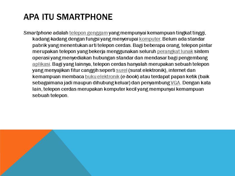APA ITU SMARTPHONE Smartphone adalah telepon genggam yang mempunyai kemampuan tingkat tinggi, kadang-kadang dengan fungsi yang menyerupai komputer.