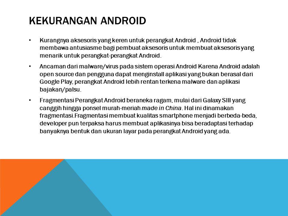 KEKURANGAN ANDROID • Kurangnya aksesoris yang keren untuk perangkat Android, Android tidak membawa antusiasme bagi pembuat aksesoris untuk membuat aksesoris yang menarik untuk perangkat-perangkat Android.