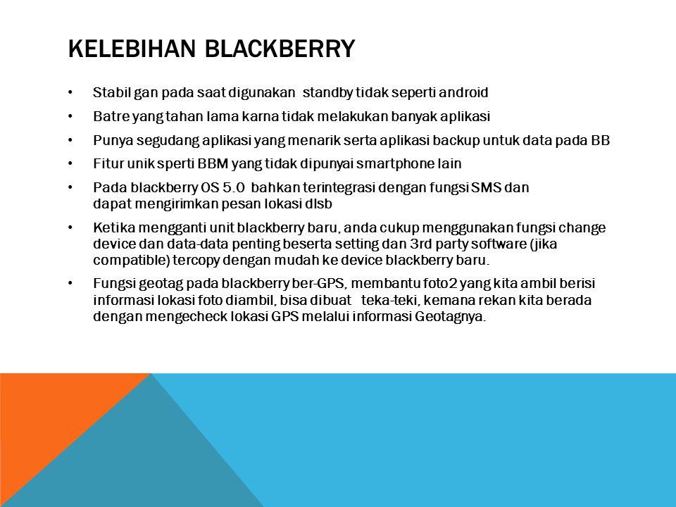 KELEBIHAN BLACKBERRY • Stabil gan pada saat digunakan standby tidak seperti android • Batre yang tahan lama karna tidak melakukan banyak aplikasi • Punya segudang aplikasi yang menarik serta aplikasi backup untuk data pada BB • Fitur unik sperti BBM yang tidak dipunyai smartphone lain • Pada blackberry OS 5.0 bahkan terintegrasi dengan fungsi SMS dan dapat mengirimkan pesan lokasi dlsb • Ketika mengganti unit blackberry baru, anda cukup menggunakan fungsi change device dan data-data penting beserta setting dan 3rd party software (jika compatible) tercopy dengan mudah ke device blackberry baru.