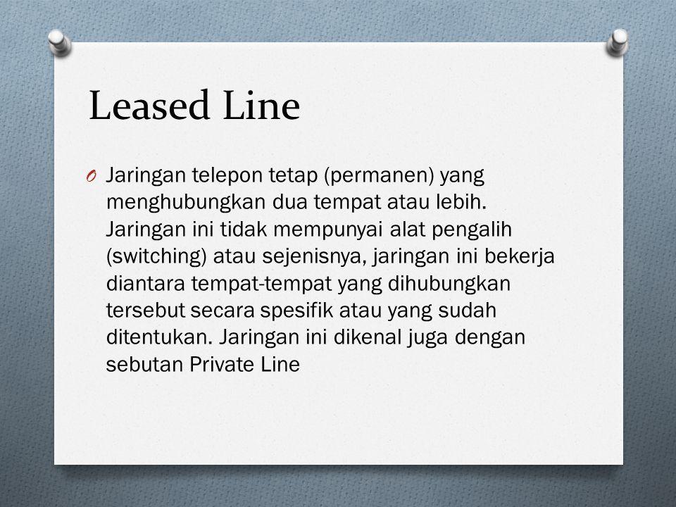 Leased Line O Jaringan telepon tetap (permanen) yang menghubungkan dua tempat atau lebih. Jaringan ini tidak mempunyai alat pengalih (switching) atau