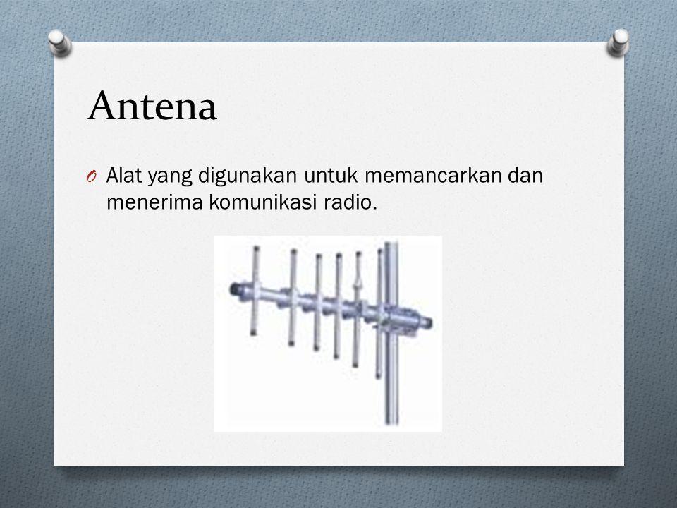 Antena O Alat yang digunakan untuk memancarkan dan menerima komunikasi radio.