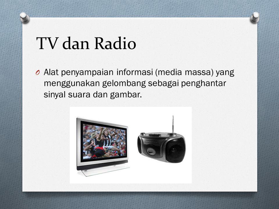 TV dan Radio O Alat penyampaian informasi (media massa) yang menggunakan gelombang sebagai penghantar sinyal suara dan gambar.