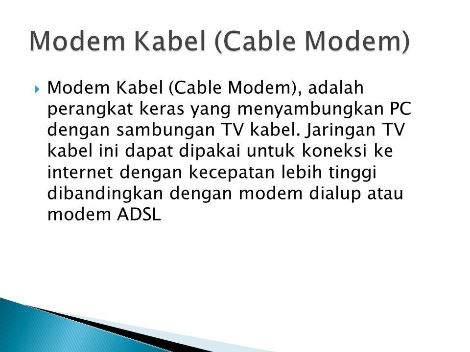  Modem Kabel (Cable Modem), adalah perangkat keras yang menyambungkan PC dengan sambungan TV kabel.