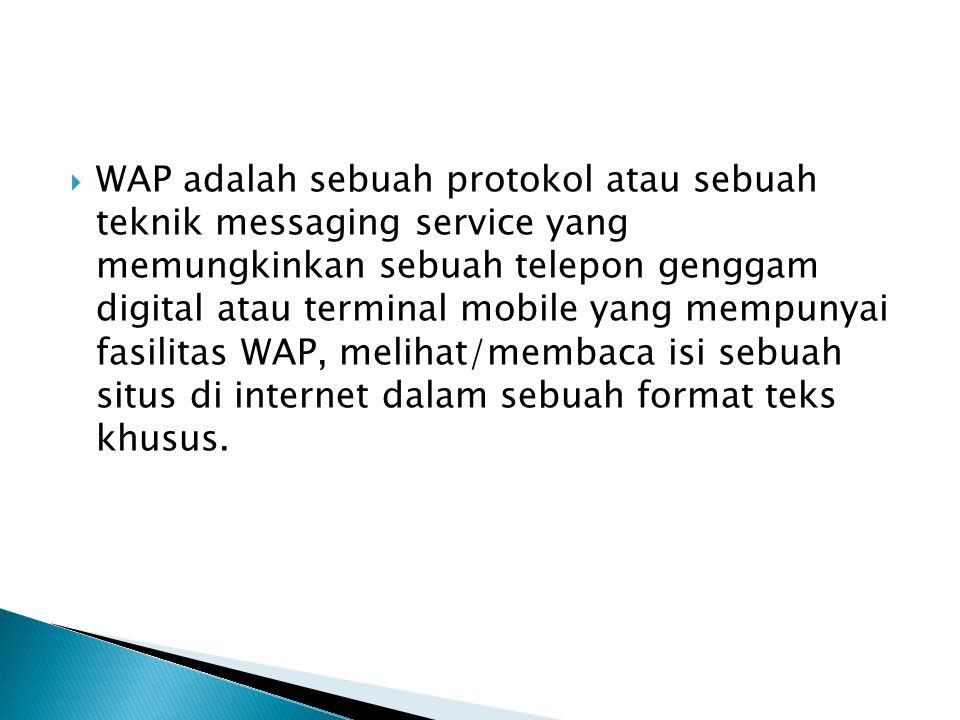  WAP adalah sebuah protokol atau sebuah teknik messaging service yang memungkinkan sebuah telepon genggam digital atau terminal mobile yang mempunyai fasilitas WAP, melihat/membaca isi sebuah situs di internet dalam sebuah format teks khusus.