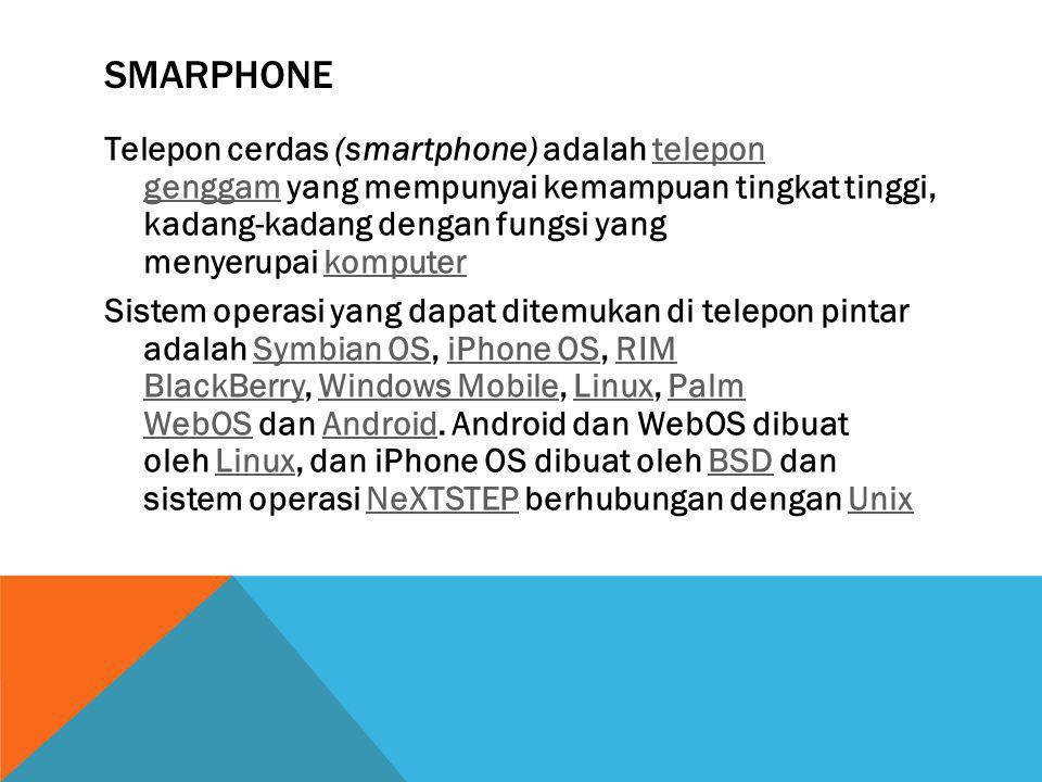 SMARPHONE Telepon cerdas (smartphone) adalah telepon genggam yang mempunyai kemampuan tingkat tinggi, kadang-kadang dengan fungsi yang menyerupai komp