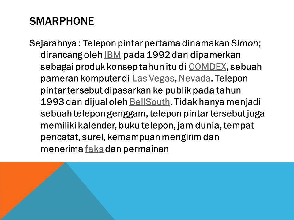 SMARPHONE Sejarahnya : Telepon pintar pertama dinamakan Simon; dirancang oleh IBM pada 1992 dan dipamerkan sebagai produk konsep tahun itu di COMDEX,