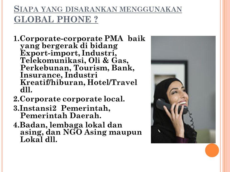 S IAPA YANG DISARANKAN MENGGUNAKAN GLOBAL PHONE ? 1.Corporate-corporate PMA baik yang bergerak di bidang Export-import, Industri, Telekomunikasi, Oli