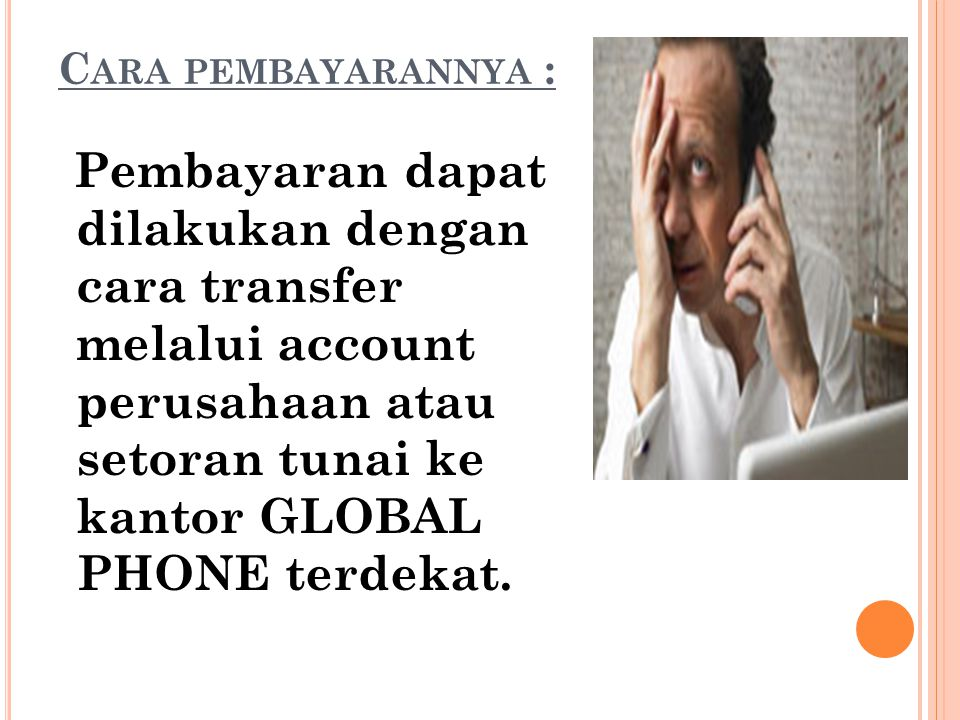 C ARA PEMBAYARANNYA : Pembayaran dapat dilakukan dengan cara transfer melalui account perusahaan atau setoran tunai ke kantor GLOBAL PHONE terdekat.