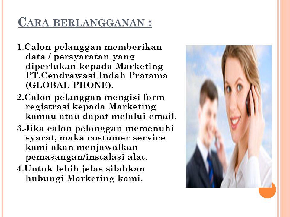 C ARA BERLANGGANAN : 1.Calon pelanggan memberikan data / persyaratan yang diperlukan kepada Marketing PT.Cendrawasi Indah Pratama (GLOBAL PHONE). 2.Ca