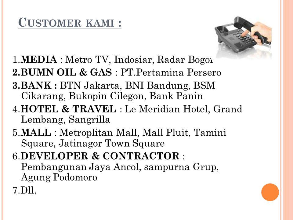 C USTOMER KAMI : 1. MEDIA : Metro TV, Indosiar, Radar Bogor 2.BUMN OIL & GAS : PT.Pertamina Persero 3.BANK : BTN Jakarta, BNI Bandung, BSM Cikarang, B