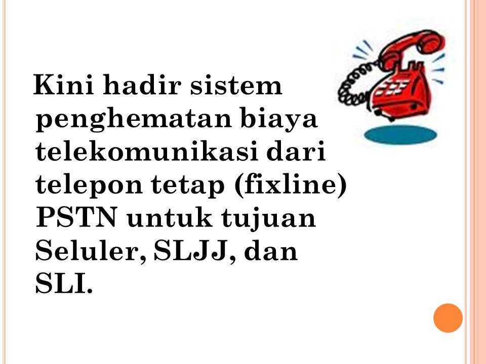 Kini hadir sistem penghematan biaya telekomunikasi dari telepon tetap (fixline) PSTN untuk tujuan Seluler, SLJJ, dan SLI.