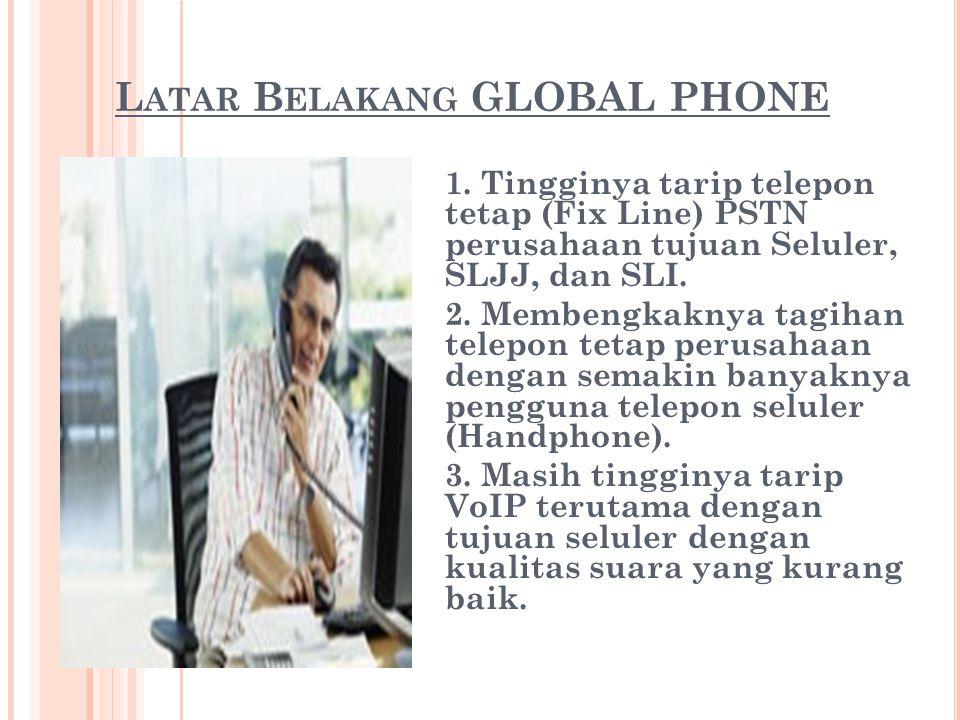 L ATAR B ELAKANG GLOBAL PHONE 1. Tingginya tarip telepon tetap (Fix Line) PSTN perusahaan tujuan Seluler, SLJJ, dan SLI. 2. Membengkaknya tagihan tele