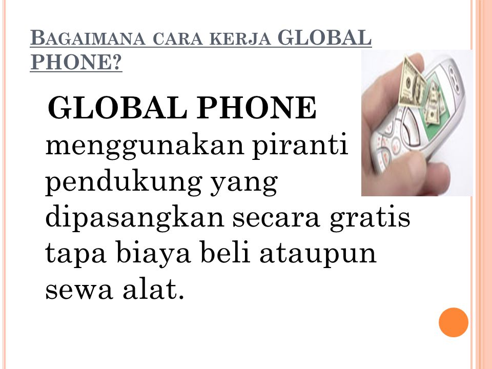 B AGAIMANA CARA KERJA GLOBAL PHONE? GLOBAL PHONE menggunakan piranti pendukung yang dipasangkan secara gratis tapa biaya beli ataupun sewa alat.
